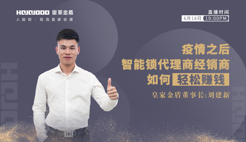 6·18晚七点:皇家金盾人脸锁董事长刘建新直播首秀