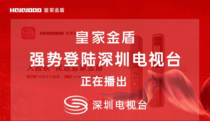 皇家金盾人脸锁继CCTV央视广告播出后又强势登陆深圳电视台